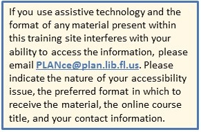 If you use assistive technology and the format of any material present within this training site interferes with your ability to access the information, please email PLANce@plan.lib.fl.us. Please indicate the nature of your accessibility issue, the preferred format in which to receive the material, the online course title, and your contact information.